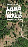 """""""LAND OHNE WALD-WEHRT EUCH!""""- eine Streitschrift """"GEGEN DEN VERNICHTUNGSWAHN"""